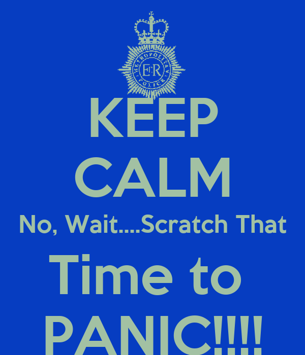 KEEP CALM No, Wait....Scratch That Time to  PANIC!!!!