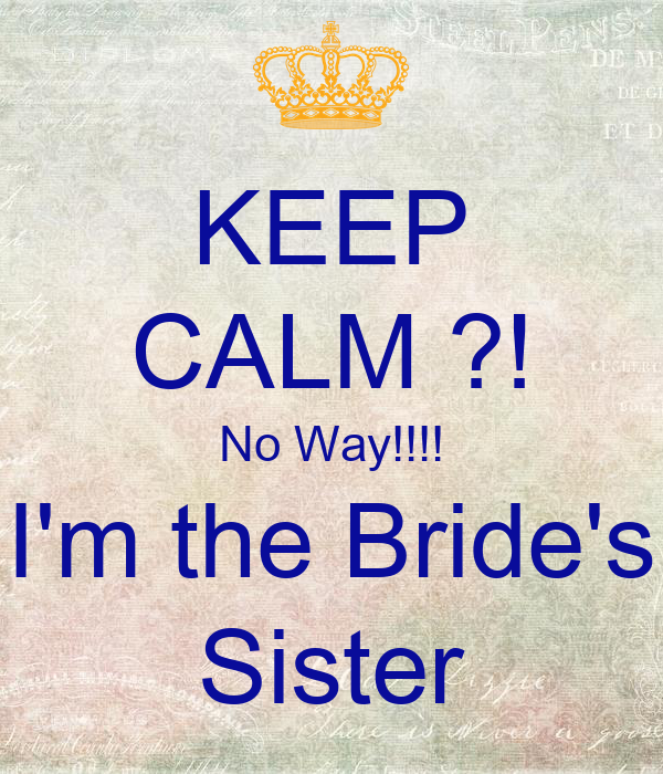 KEEP CALM ?! No Way!!!! I'm the Bride's Sister