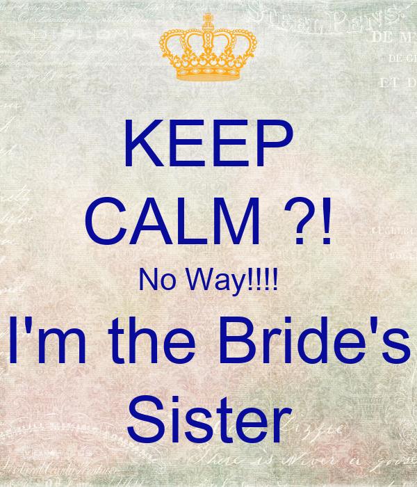 KEEP CALM ?! No Way!!!! I'm the Bride's Sister