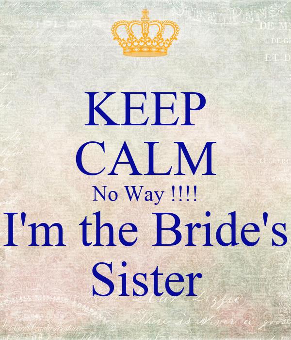 KEEP CALM No Way !!!! I'm the Bride's Sister