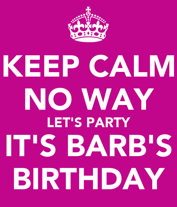 KEEP CALM NO WAY LET'S PARTY IT'S BARB'S BIRTHDAY