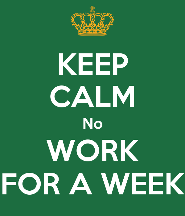 keep calm no work for a week poster angie keep calm o matic