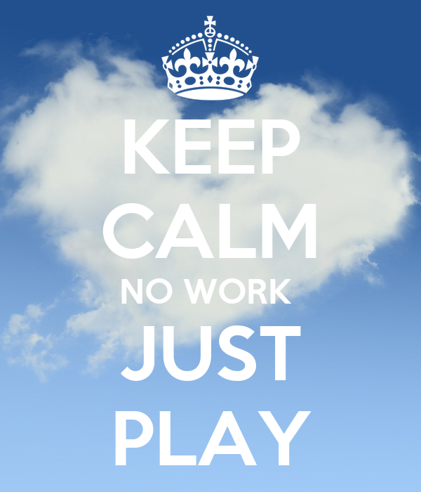 KEEP CALM NO WORK  JUST PLAY