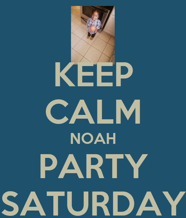 KEEP CALM NOAH PARTY SATURDAY