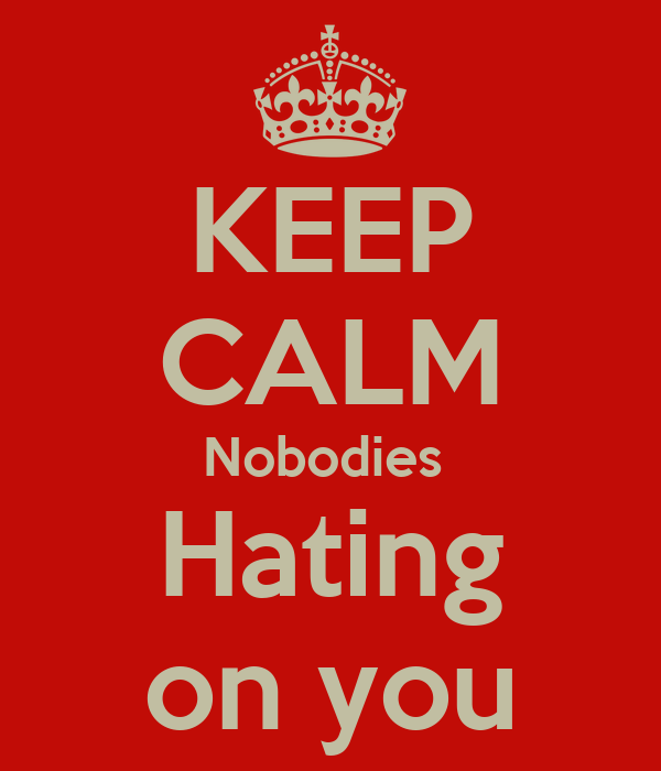 KEEP CALM Nobodies  Hating on you