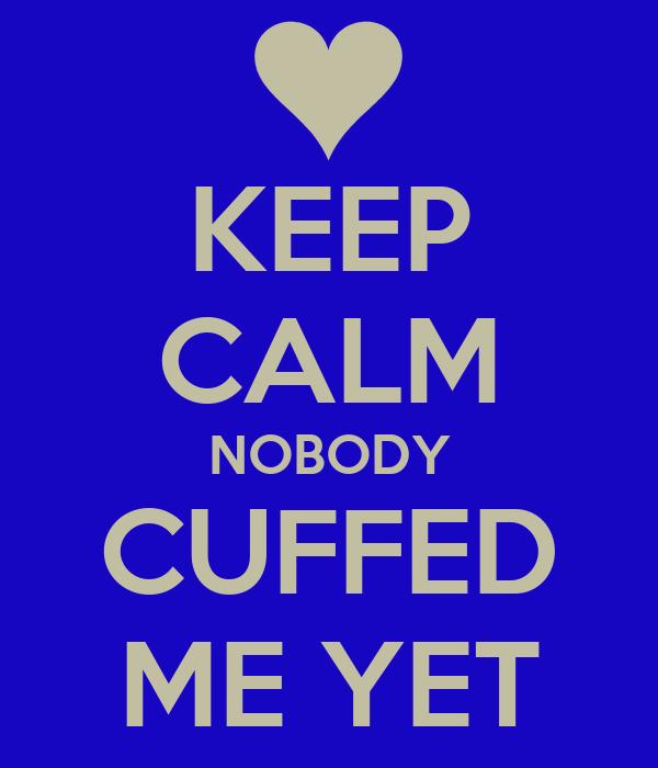 KEEP CALM NOBODY CUFFED ME YET