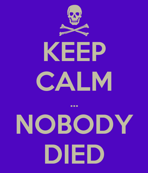 KEEP CALM ... NOBODY DIED