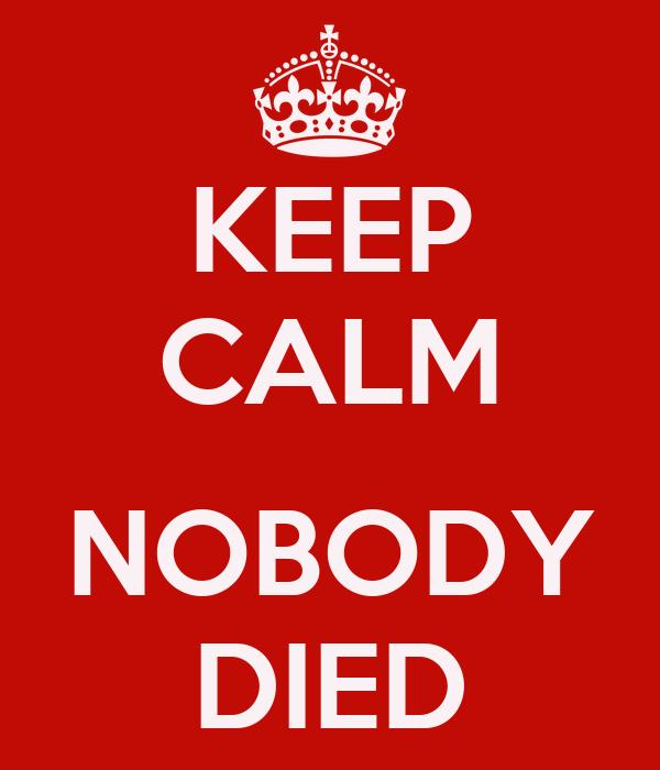 KEEP CALM  NOBODY DIED