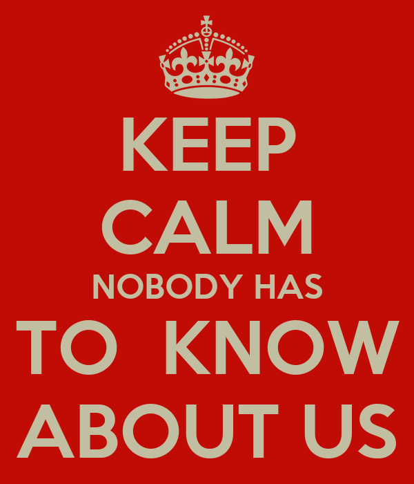 KEEP CALM NOBODY HAS TO  KNOW ABOUT US