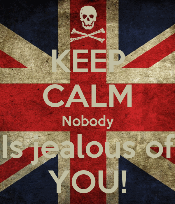 KEEP CALM Nobody Is jealous of YOU!