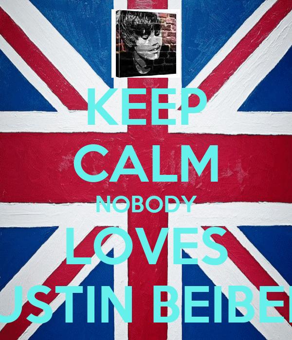 KEEP CALM NOBODY LOVES JUSTIN BEIBER