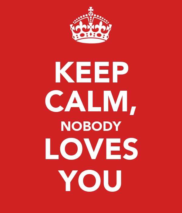 KEEP CALM, NOBODY LOVES YOU