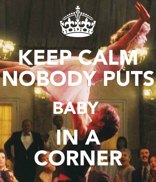 KEEP CALM NOBODY PUTS BABY  IN A CORNER