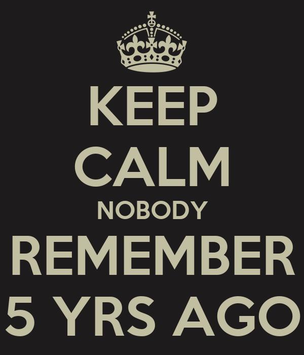 KEEP CALM NOBODY REMEMBER 5 YRS AGO