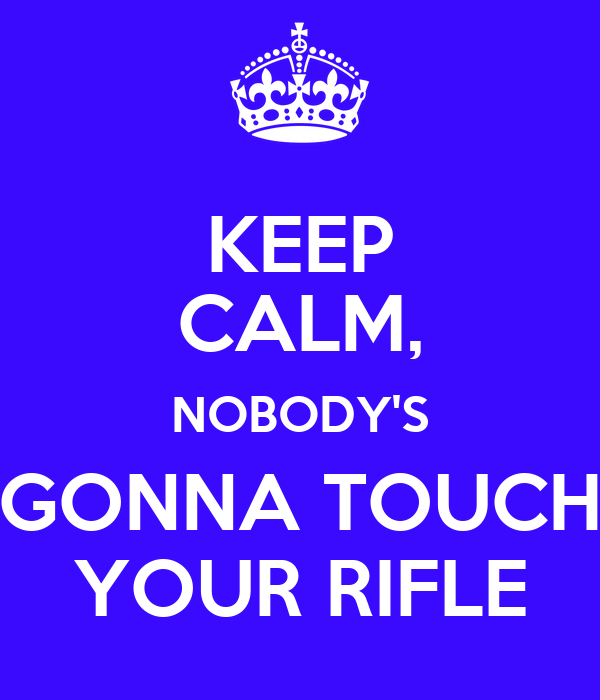 KEEP CALM, NOBODY'S GONNA TOUCH YOUR RIFLE