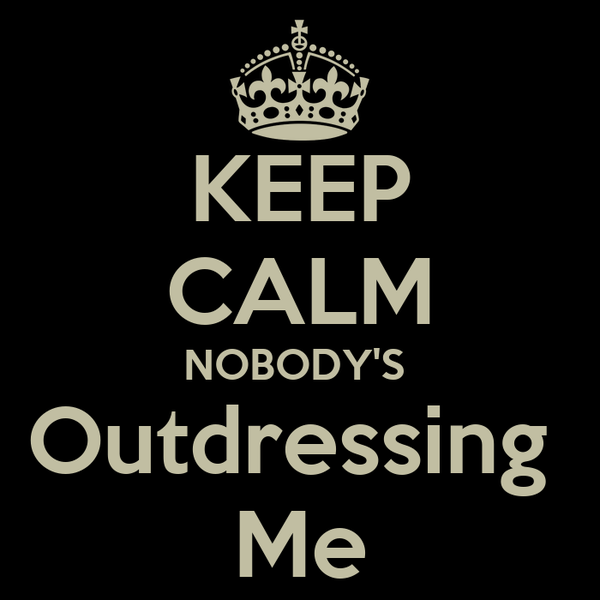 KEEP CALM NOBODY'S  Outdressing  Me