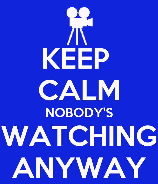 KEEP  CALM NOBODY'S WATCHING ANYWAY