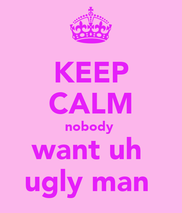 KEEP CALM nobody  want uh  ugly man