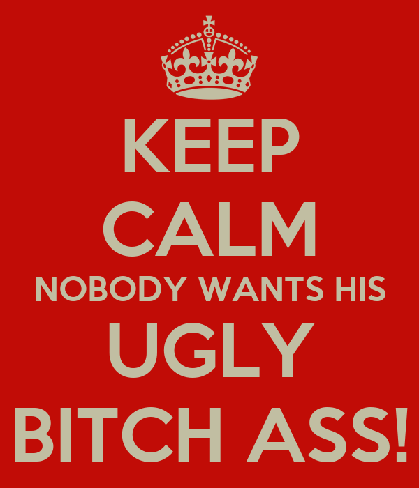 KEEP CALM NOBODY WANTS HIS UGLY BITCH ASS!