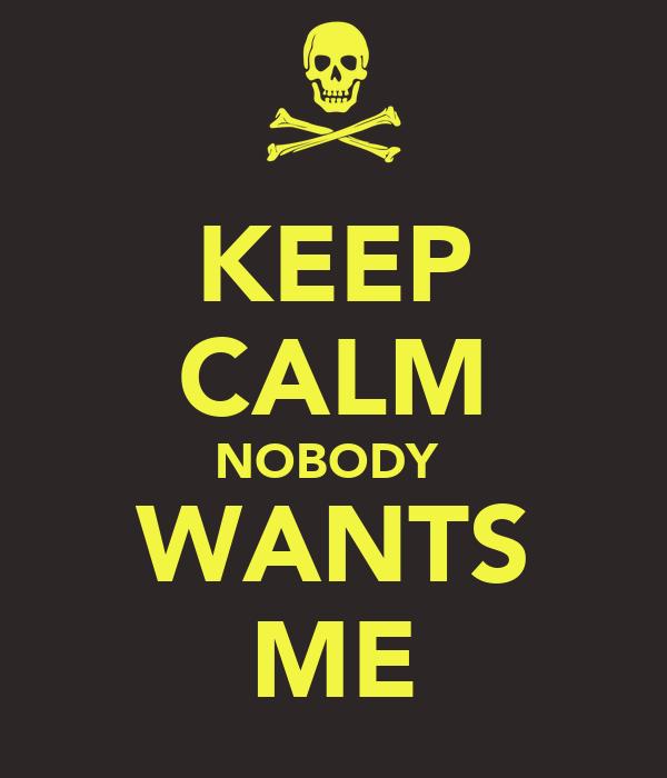 KEEP CALM NOBODY  WANTS ME