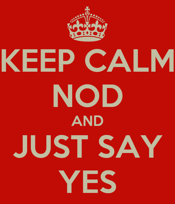 KEEP CALM NOD AND JUST SAY YES