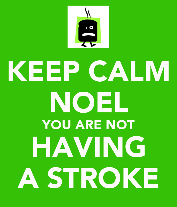 KEEP CALM NOEL YOU ARE NOT HAVING A STROKE