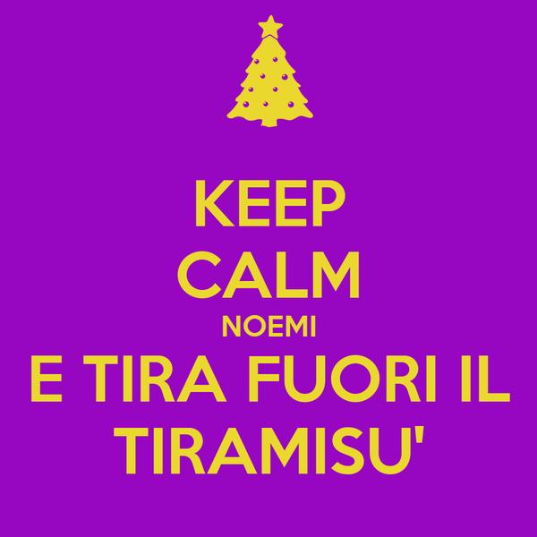 KEEP CALM NOEMI E TIRA FUORI IL TIRAMISU'