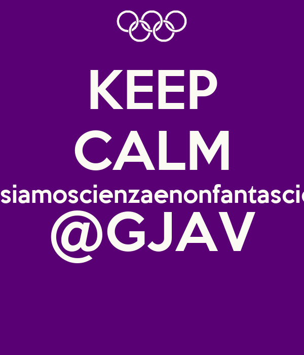 KEEP CALM #noisiamoscienzaenonfantascienza @GJAV