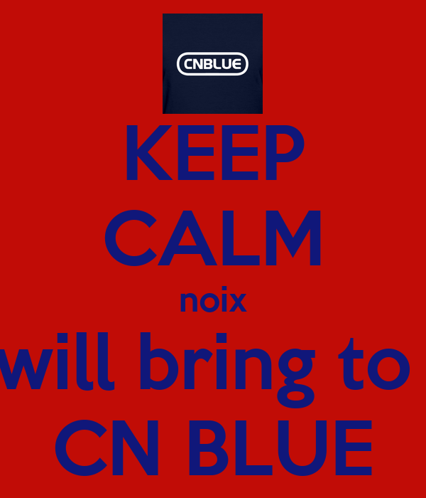 KEEP CALM noix will bring to  CN BLUE