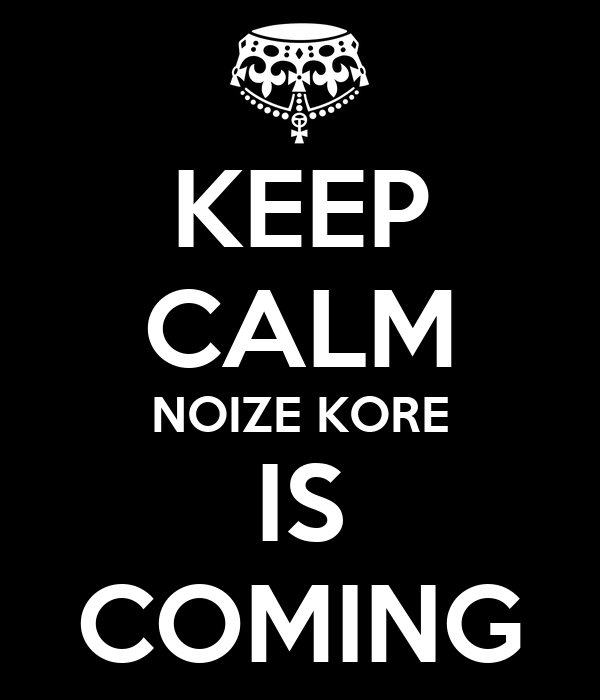 KEEP CALM NOIZE KORE IS COMING