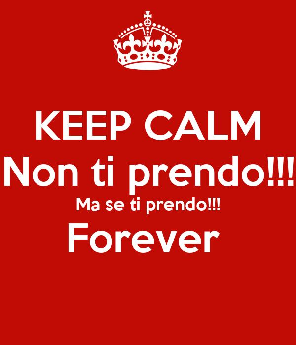 KEEP CALM Non ti prendo!!! Ma se ti prendo!!! Forever