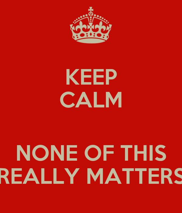 KEEP CALM  NONE OF THIS REALLY MATTERS