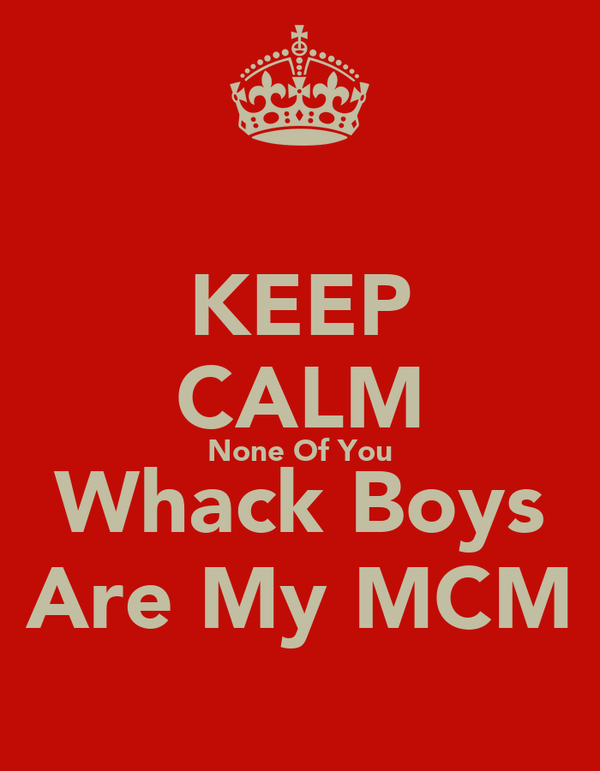 KEEP CALM None Of You Whack Boys Are My MCM