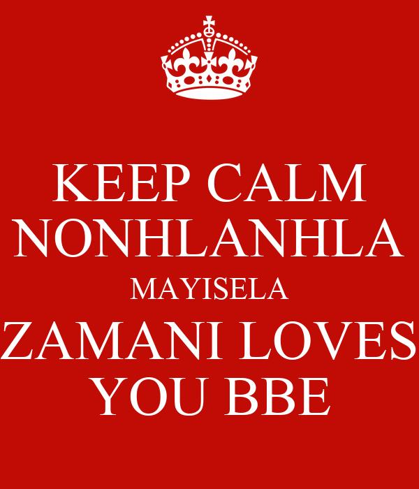 KEEP CALM NONHLANHLA MAYISELA ZAMANI LOVES YOU BBE Poster Zamani Mesmerizing Bbe I Love You