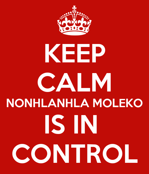 KEEP CALM NONHLANHLA MOLEKO IS IN  CONTROL