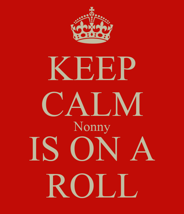 KEEP CALM Nonny IS ON A ROLL