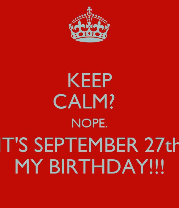 KEEP CALM?   NOPE. IT'S SEPTEMBER 27th MY BIRTHDAY!!!