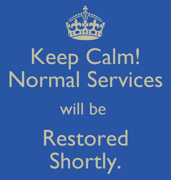 Keep Calm! Normal Services will be  Restored Shortly.