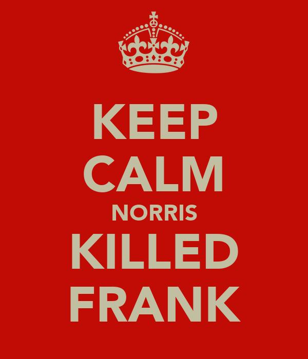 KEEP CALM NORRIS KILLED FRANK