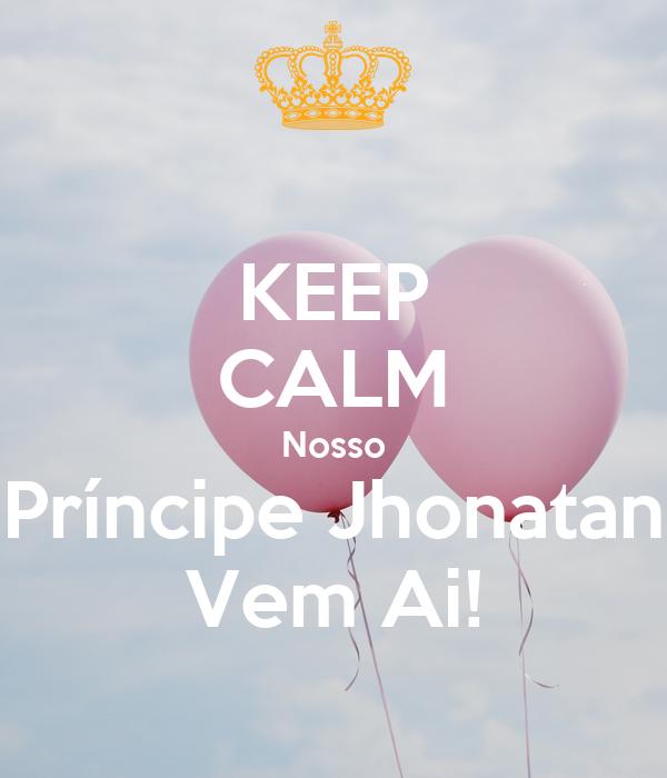 KEEP CALM Nosso Príncipe Jhonatan Vem Ai!