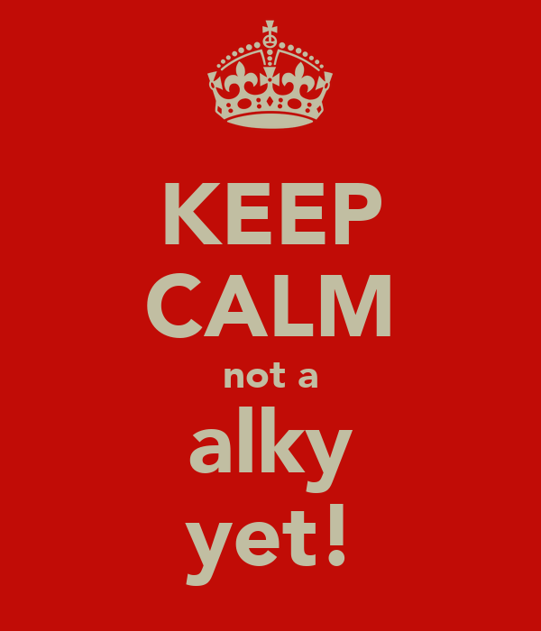 KEEP CALM not a alky yet!