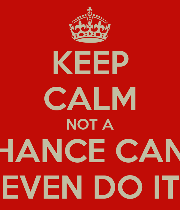 KEEP CALM NOT A CHANCE CAN'T EVEN DO IT
