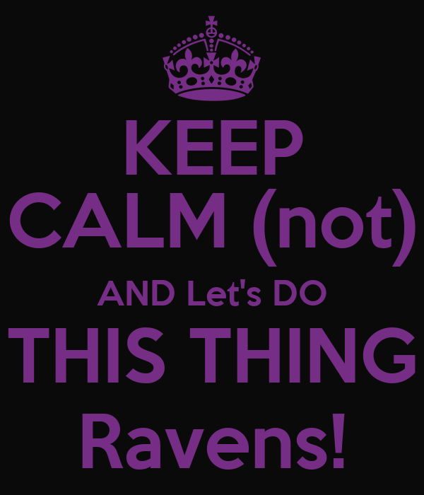 KEEP CALM (not) AND Let's DO THIS THING Ravens!