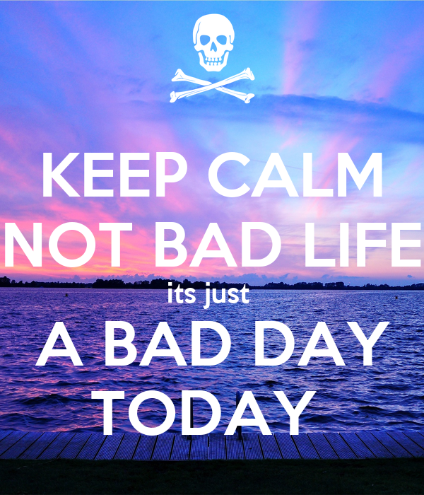 KEEP CALM NOT BAD LIFE its just  A BAD DAY TODAY