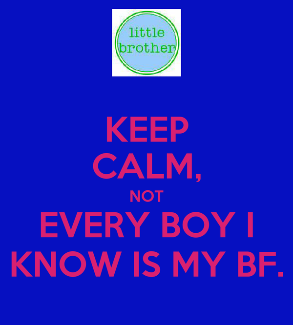 KEEP CALM, NOT EVERY BOY I KNOW IS MY BF.