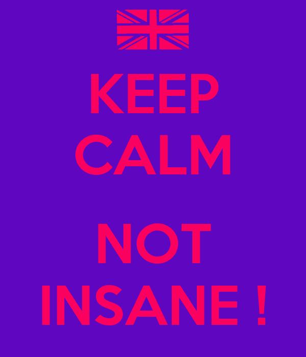 KEEP CALM  NOT INSANE !