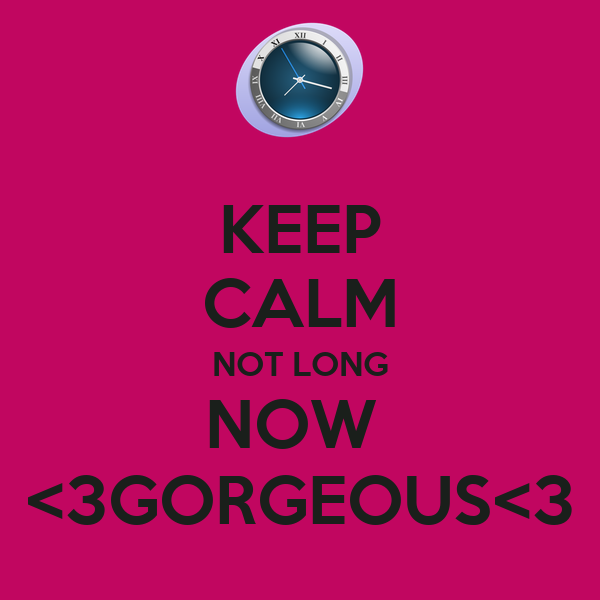 KEEP CALM NOT LONG NOW  <3GORGEOUS<3
