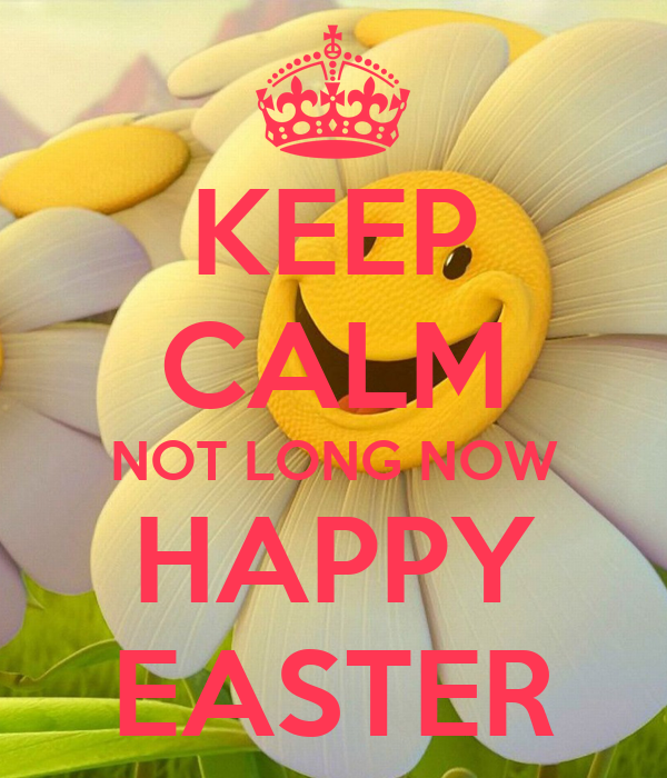 KEEP CALM NOT LONG NOW HAPPY EASTER