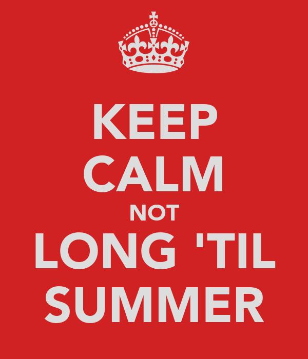 KEEP CALM NOT LONG 'TIL SUMMER