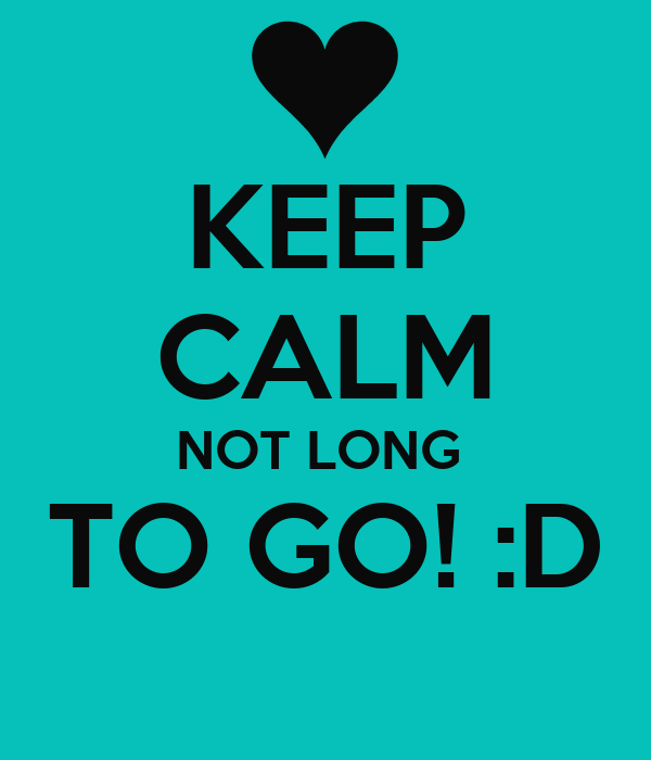 KEEP CALM NOT LONG  TO GO! :D